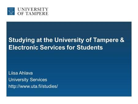 Studying at the University of Tampere & Electronic Services for Students Liisa Ahlava University Services