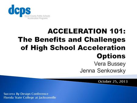 ACCELERATION 101: The Benefits and Challenges of High School Acceleration Options Vera Bussey Jenna Senkowsky October 25, 2013 Success By Design Conference.