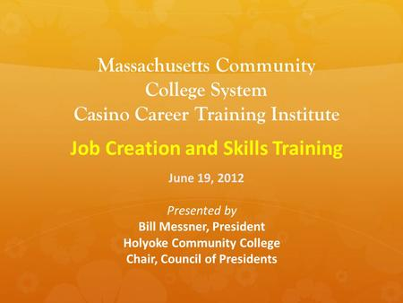 Massachusetts Community College System Casino Career Training Institute Job Creation and Skills Training June 19, 2012 Presented by Bill Messner, President.