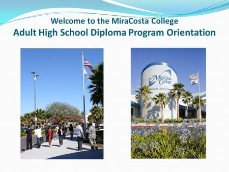 Welcome to the MiraCosta College Adult High School Diploma Program Orientation.