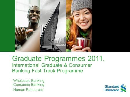 Graduate Programmes 2011. International Graduate & Consumer Banking Fast Track Programme -Wholesale Banking -Consumer Banking -Human Resources.