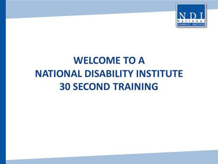 WELCOME TO A NATIONAL DISABILITY INSTITUTE 30 SECOND TRAINING.