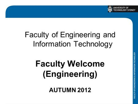 Faculty of Engineering and Information Technology Faculty Welcome (Engineering) AUTUMN 2012.