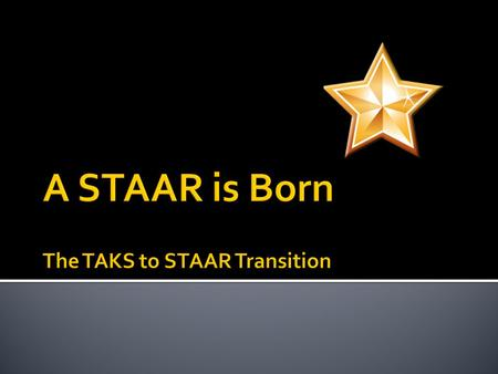 Understand the basic components of the STAAR assessment system Differentiate between STAAR and TAKS Know the STAAR graduation requirements Consider how.