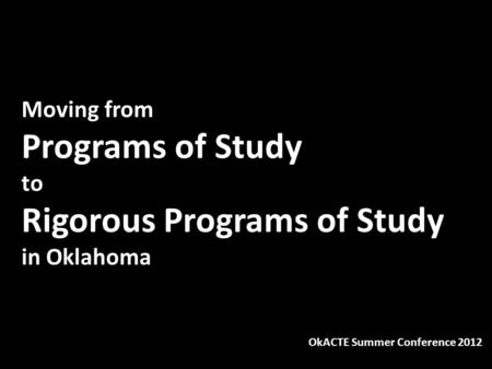 Moving from Programs of Study to Rigorous Programs of Study in Oklahoma OkACTE Summer Conference 2012.