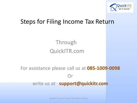 Steps for Filing Income Tax Return Through QuickITR.com For assistance please call us at 085-1009-0098 Or write us at Modern way of.
