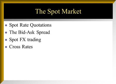 The Spot Market Spot Rate Quotations The Bid-Ask Spread Spot FX trading Cross Rates.