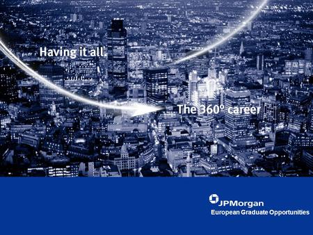 European Graduate Opportunities. Agenda Who are JPMorgan?