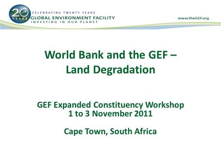 World Bank and the GEF – Land Degradation GEF Expanded Constituency Workshop 1 to 3 November 2011 Cape Town, South Africa.