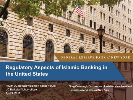 Regulatory Aspects of Islamic Banking in the United States Fourth UC Berkeley Islamic Finance Forum UC Berkeley School of Law April 9, 2011 Greg Cavanagh,