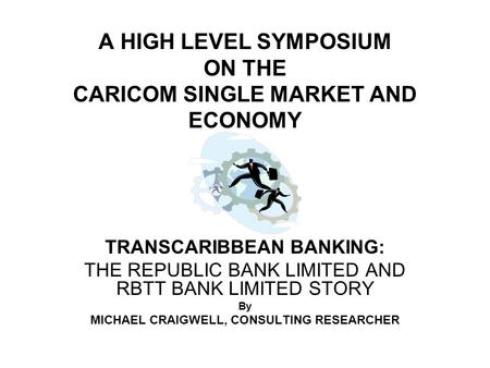 A HIGH LEVEL SYMPOSIUM ON THE CARICOM SINGLE MARKET AND ECONOMY TRANSCARIBBEAN BANKING: THE REPUBLIC BANK LIMITED AND RBTT BANK LIMITED STORY By MICHAEL.