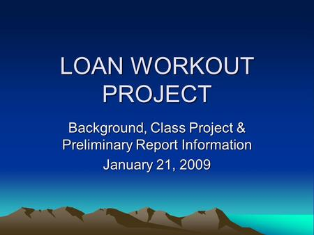 LOAN WORKOUT PROJECT Background, Class Project & Preliminary Report Information January 21, 2009.