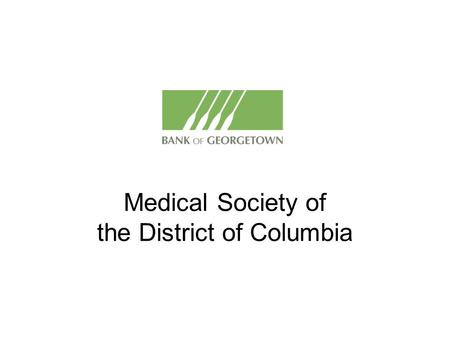 Medical Society of the District of Columbia. Who are we? A local, privately held, commercial bank Headquartered in the District of Columbia Organized.