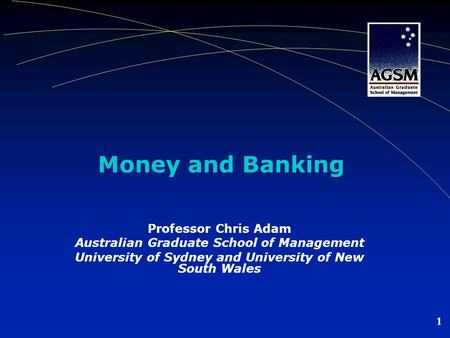 1 Money and Banking Professor Chris Adam Australian Graduate School of Management University of Sydney and University of New South Wales.