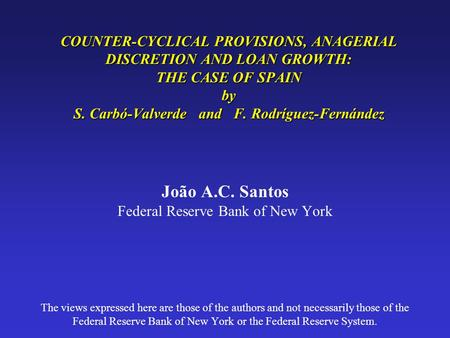 COUNTER-CYCLICAL PROVISIONS, ANAGERIAL DISCRETION AND LOAN GROWTH: THE CASE OF SPAIN by S. Carbó-Valverde and F. Rodríguez-Fernández João A.C. Santos Federal.