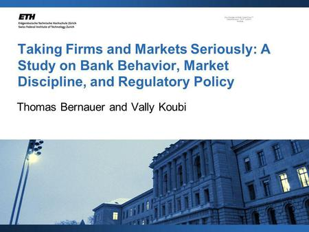Taking Firms and Markets Seriously: A Study on Bank Behavior, Market Discipline, and Regulatory Policy Thomas Bernauer and Vally Koubi.