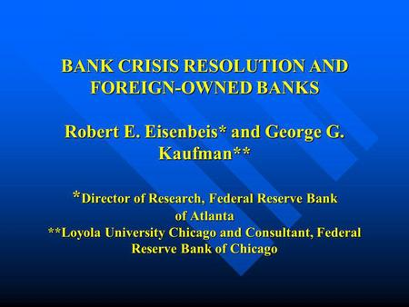 BANK CRISIS RESOLUTION AND FOREIGN-OWNED BANKS Robert E. Eisenbeis* and George G. Kaufman** * Director of Research, Federal Reserve Bank of Atlanta **Loyola.