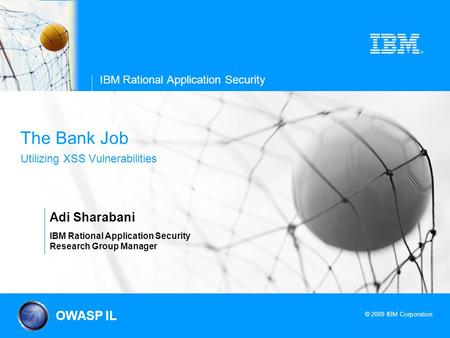 © 2009 IBM Corporation IBM Rational Application Security The Bank Job Utilizing XSS Vulnerabilities Adi Sharabani IBM Rational Application Security Research.