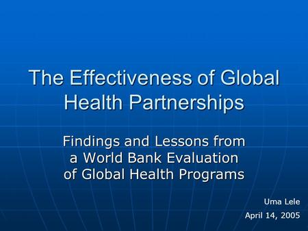 The Effectiveness of Global Health Partnerships Findings and Lessons from a World Bank Evaluation of Global Health Programs Uma Lele April 14, 2005.