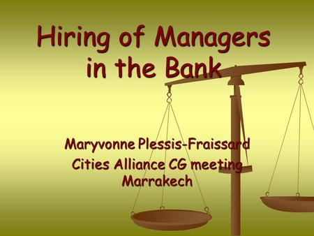 Hiring of Managers in the Bank Maryvonne Plessis-Fraissard Cities Alliance CG meeting Marrakech.