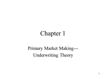 1 Chapter 1 Primary Market Making--- Underwriting Theory.
