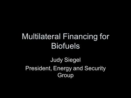 Multilateral Financing for Biofuels Judy Siegel President, Energy and Security Group.
