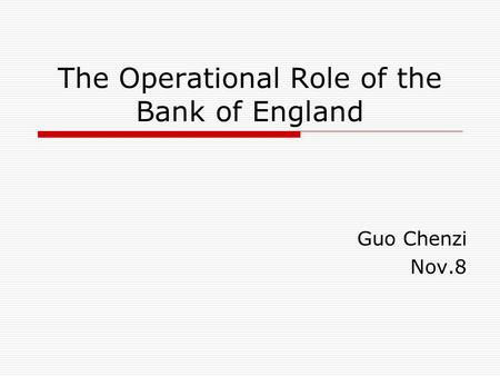 The Operational Role of the Bank of England Guo Chenzi Nov.8.