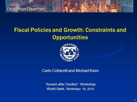 Fiscal Policies and Growth: Constraints and Opportunities Carlo Cottarelli and Michael Keen Ascent after Decline: Workshop World Bank, Nove mber 19, 2010.