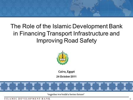 Islamic Development BanK 0 Cairo, Egypt The Role of the Islamic Development Bank in Financing Transport Infrastructure and Improving Road Safety together.