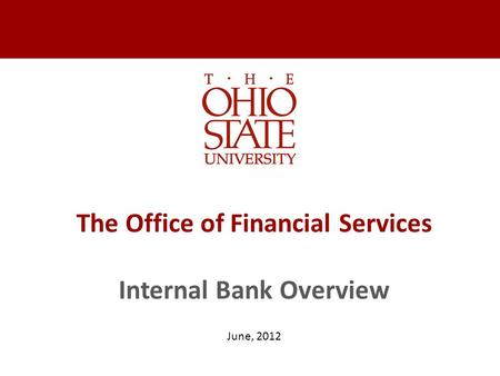 The Office of Financial Services Internal Bank Overview June, 2012.