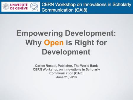 Empowering Development: Why Open is Right for Development Carlos Rossel, Publisher, The World Bank CERN Workshop on Innovations in Scholarly Communication.