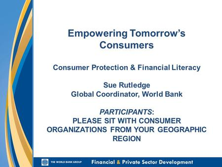 Empowering Tomorrows Consumers Consumer Protection & Financial Literacy Sue Rutledge Global Coordinator, World Bank PARTICIPANTS: PLEASE SIT WITH CONSUMER.