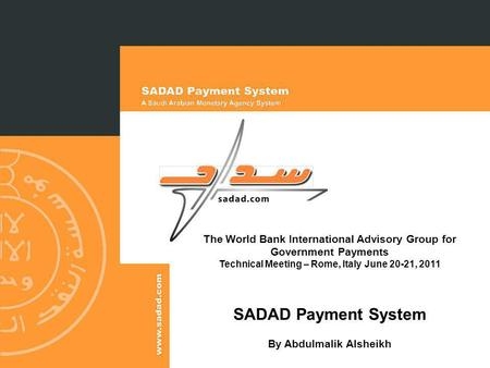 The World Bank International Advisory Group for Government Payments Technical Meeting – Rome, Italy June 20-21, 2011 SADAD Payment System By Abdulmalik.