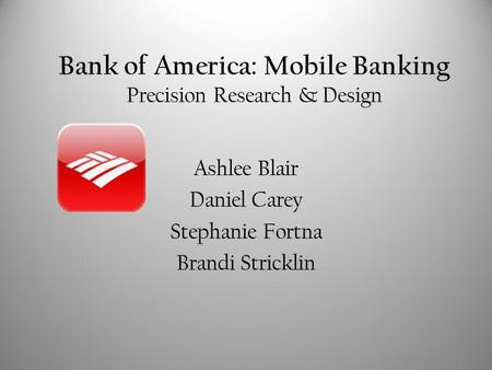 Bank of America: Mobile Banking Precision Research & Design Ashlee Blair Daniel Carey Stephanie Fortna Brandi Stricklin.