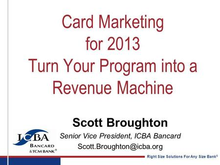 Right Size Solutions For Any Size Bank ® Card Marketing for 2013 Turn Your Program into a Revenue Machine Scott Broughton Senior Vice President, ICBA Bancard.