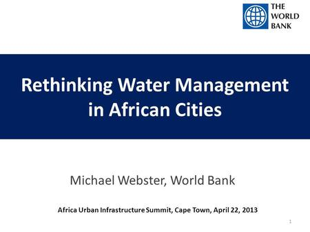 Rethinking Water Management in African Cities Michael Webster, World Bank Africa Urban Infrastructure Summit, Cape Town, April 22, 2013 1.