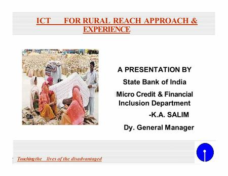 ICTFOR RURAL REACH APPROACH & EXPERIENCE A PRESENTATION BY State Bank of India Micro Credit & Financial Inclusion Department -K.A. SALIM Dy. General Manager.