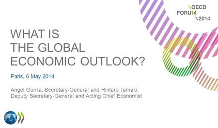 WHAT IS THE GLOBAL ECONOMIC OUTLOOK? Paris, 6 May 2014 Angel Gurría, Secretary-General and Rintaro Tamaki, Deputy Secretary-General and Acting Chief Economist.
