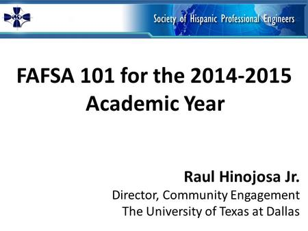 FAFSA 101 for the 2014-2015 Academic Year Raul Hinojosa Jr. Director, Community Engagement The University of Texas at Dallas.