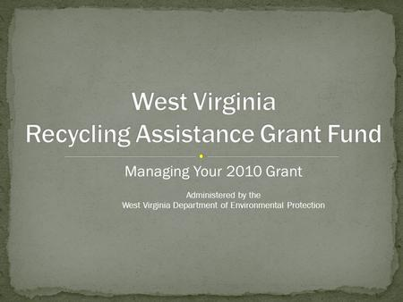 Managing Your 2010 Grant Administered by the West Virginia Department of Environmental Protection.