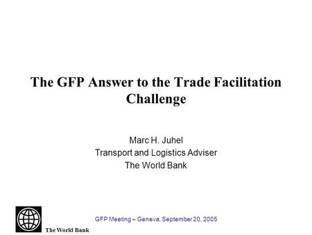 The World Bank GFP Meeting – Geneva, September 20, 2005 The GFP Answer to the Trade Facilitation Challenge Marc H. Juhel Transport and Logistics Adviser.