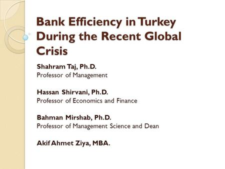 Bank Efficiency in Turkey During the Recent Global Crisis Shahram Taj, Ph.D. Professor of Management Hassan Shirvani, Ph.D. Professor of Economics and.