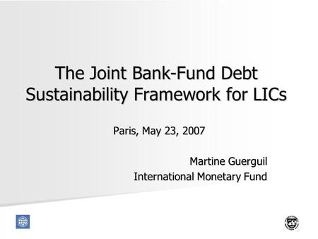 1 The Joint Bank-Fund Debt Sustainability Framework for LICs Paris, May 23, 2007 Martine Guerguil International Monetary Fund.