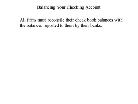 Balancing Your Checking Account All firms must reconcile their check book balances with the balances reported to them by their banks.