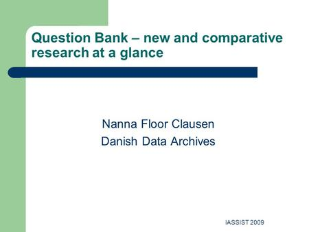 IASSIST 2009 Question Bank – new and comparative research at a glance Nanna Floor Clausen Danish Data Archives.