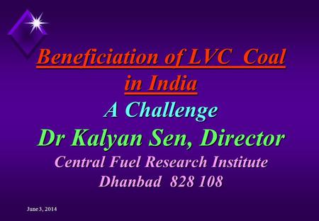 June 3, 2014 Beneficiation of LVC Coal in India A Challenge Dr Kalyan Sen, Director Central Fuel Research Institute Dhanbad 828 108.
