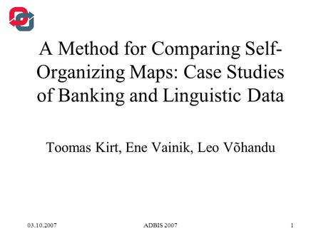 03.10.2007ADBIS 20071 A Method for Comparing Self- Organizing Maps: Case Studies of Banking and Linguistic Data Toomas Kirt, Ene Vainik, Leo Võhandu.