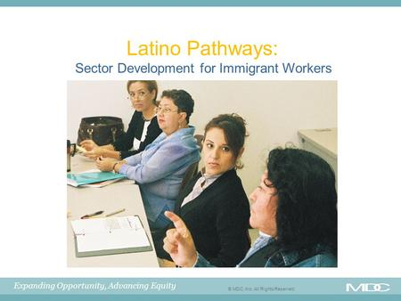 Expanding Opportunity, Advancing Equity © MDC, Inc. All Rights Reserved Latino Pathways: Sector Development for Immigrant Workers.