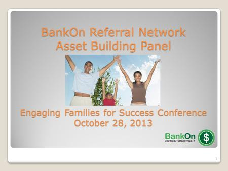 1 BankOn Referral Network Asset Building Panel Engaging Families for Success Conference October 28, 2013.