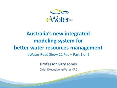 Australias new integrated modeling system for better water resources management eWater Road Show 21 Feb – Part 1 of 5 Professor Gary Jones Chief Executive,